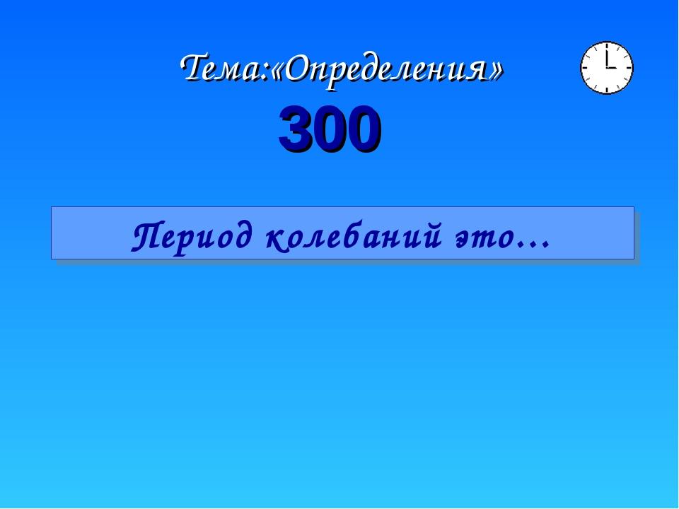 Тема:«Определения» 300 Период колебаний это…