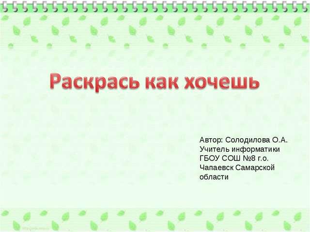 Автор: Солодилова О.А. Учитель информатики ГБОУ СОШ №8 г.о. Чапаевск Самарско...