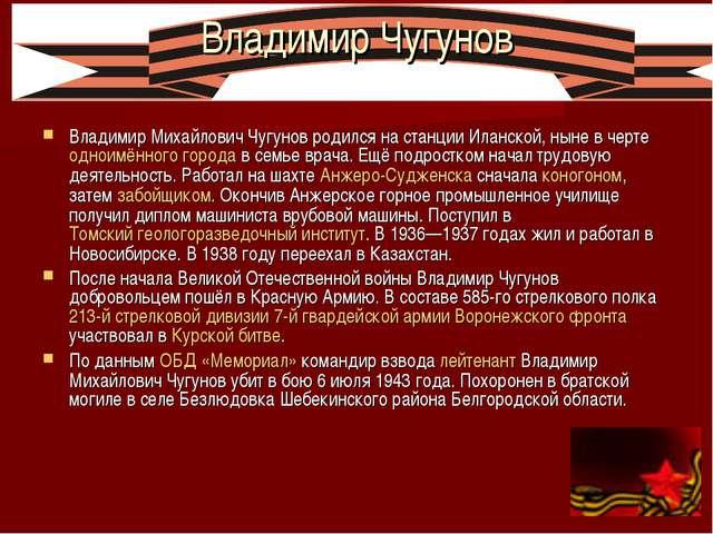Владимир Чугунов Владимир Михайлович Чугунов родился на станции Иланской, нын...
