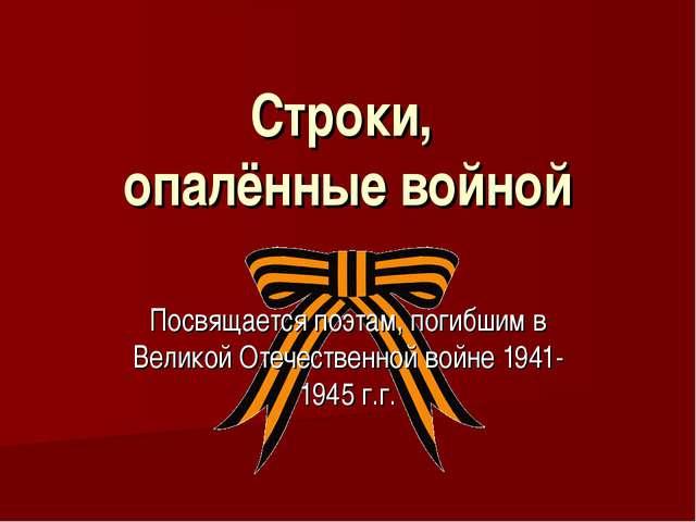 Строки, опалённые войной Посвящается поэтам, погибшим в Великой Отечественной...