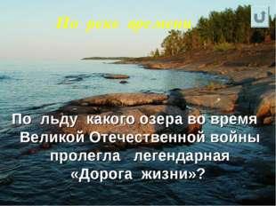 По реке времени По льду какого озера во время Великой Отечественной войны про
