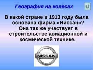 География на колёсах В какой стране в 1913 году была основана фирма «Ниссан»?