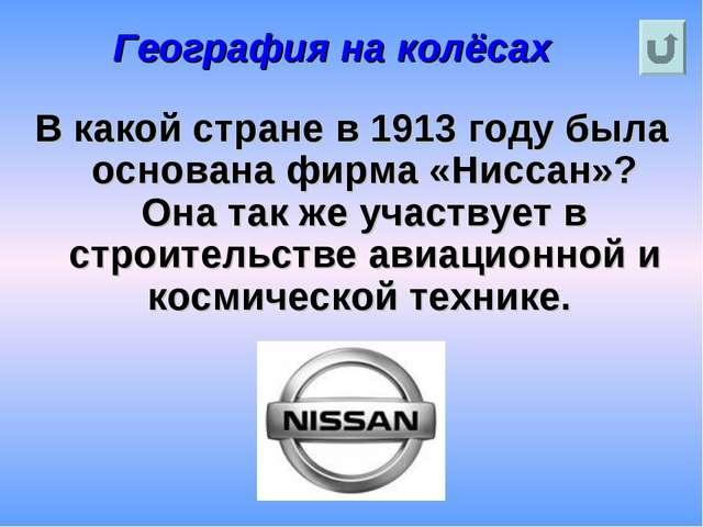 География на колёсах В какой стране в 1913 году была основана фирма «Ниссан»?...