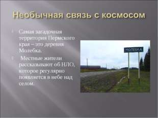 Самая загадочная территория Пермского края – это деревня Молебка. Местные жит