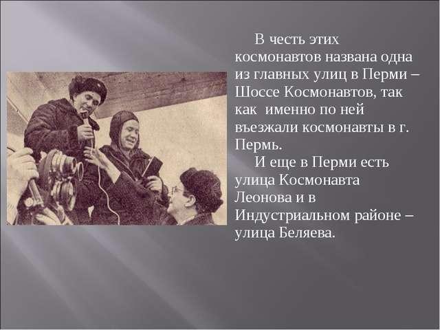 В честь этих космонавтов названа одна из главных улиц в Перми – Шоссе Космона...