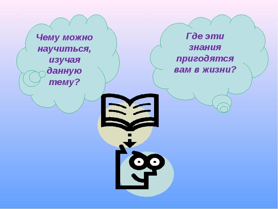 Чему можно научиться, изучая данную тему? Где эти знания пригодятся вам в жиз...