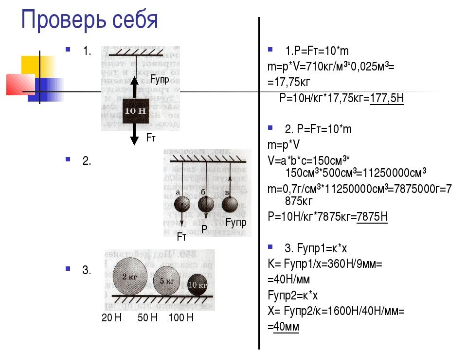 Проверь себя 1. 2. 3. 1.Р=Fт=10*m m=p*V=710кг/м³*0,025м³= =17,75кг Р=10н/кг*1...