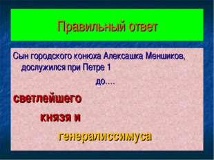 Правильный ответ Сын городского конюха Алексашка Меншиков, дослужился при Пет