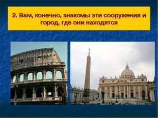 2. Вам, конечно, знакомы эти сооружения и город, где они находятся