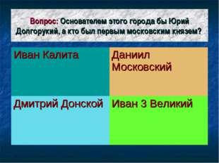 Вопрос: Основателем этого города бы Юрий Долгорукий, а кто был первым московс
