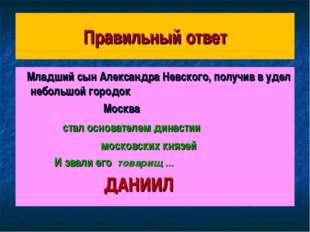 Правильный ответ Младший сын Александра Невского, получив в удел небольшой го