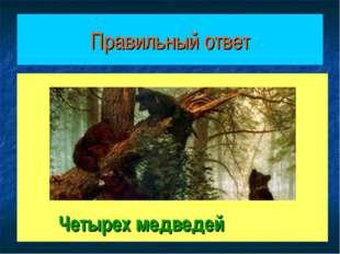 Правильный ответ Четырех медведей