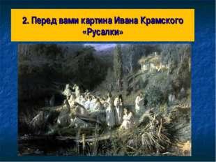 2. Перед вами картина Ивана Крамского «Русалки»