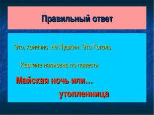 Правильный ответ Это, конечно, не Пушкин. Это Гоголь. Картина написана по пов