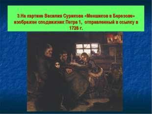 3.На картине Василия Сурикова «Меншиков в Березове» изображен сподвижник Пет