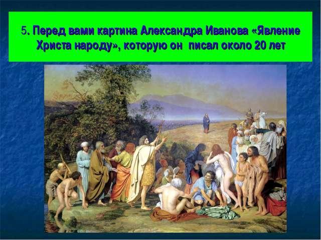5. Перед вами картина Александра Иванова «Явление Христа народу», которую он...