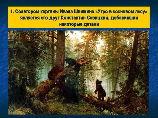 1. Соавтором картины Ивана Шишкина «Утро в сосновом лесу» является его друг К...