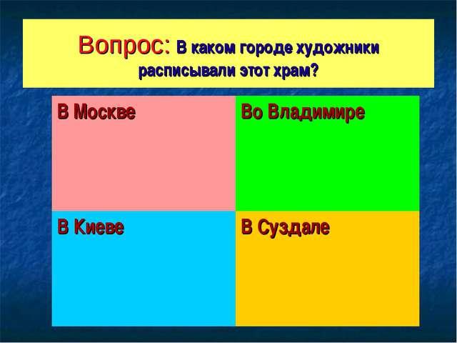 Вопрос: В каком городе художники расписывали этот храм? В МосквеВо Владимире...