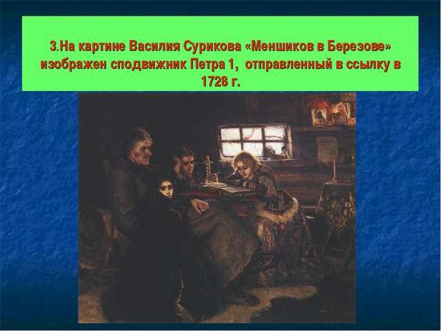 3.На картине Василия Сурикова «Меншиков в Березове» изображен сподвижник Пет...