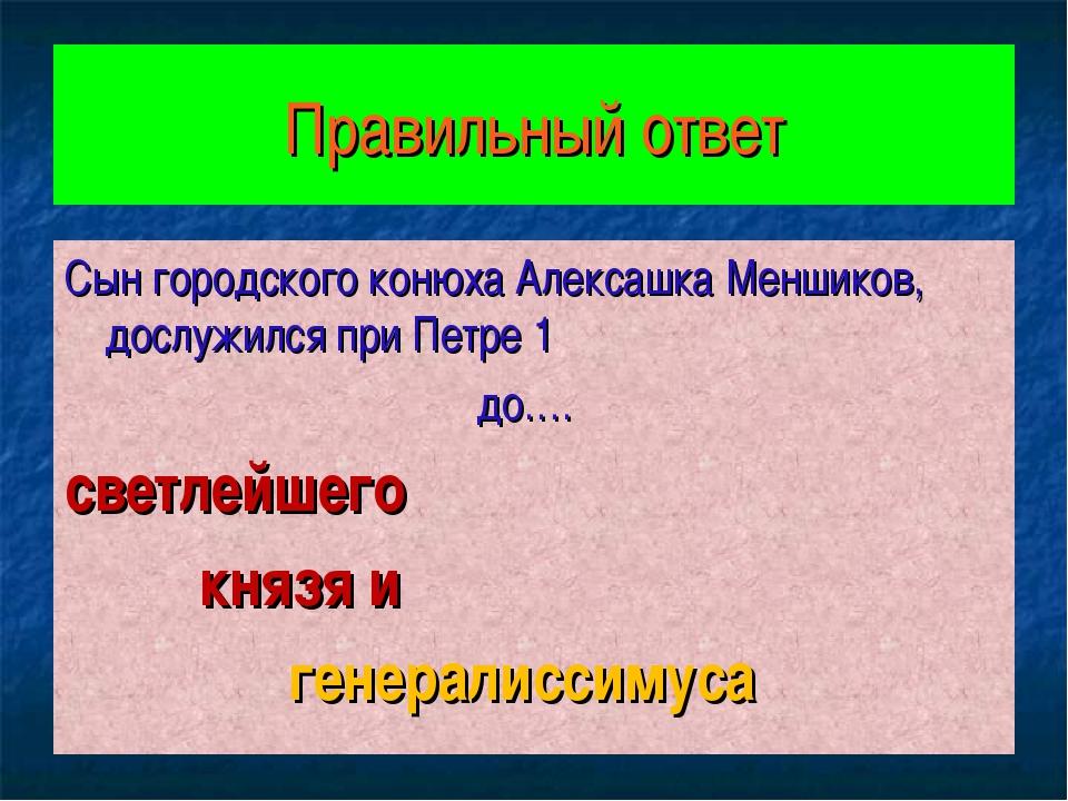 Правильный ответ Сын городского конюха Алексашка Меншиков, дослужился при Пет...