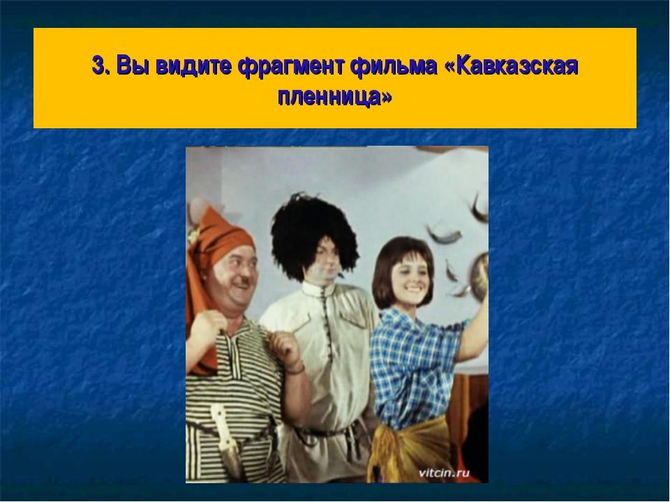 3. Вы видите фрагмент фильма «Кавказская пленница»