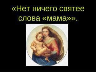 «Нет ничего святее слова «мама»».