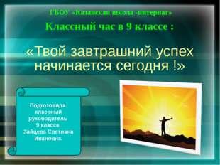 «Твой завтрашний успех начинается сегодня !» ГБОУ «Казанская школа -интернат»