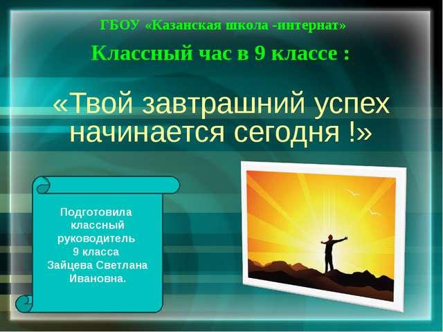 «Твой завтрашний успех начинается сегодня !» ГБОУ «Казанская школа -интернат»...