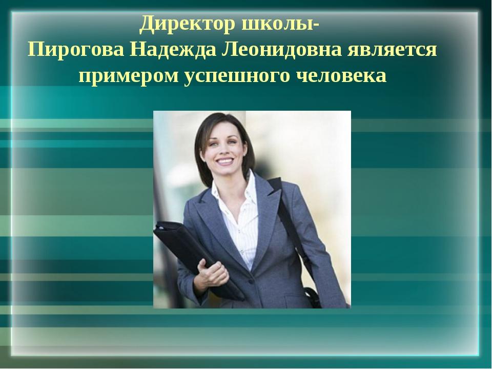 Директор школы- Пирогова Надежда Леонидовна является примером успешного челов...