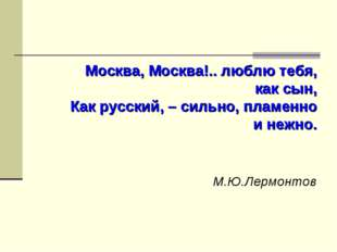 Москва, Москва!.. люблю тебя, как сын, Как русский, – сильно, пламенно и неж