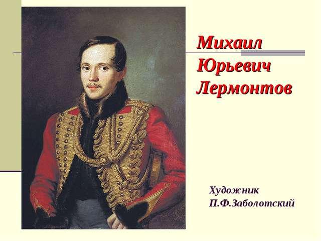 Михаил Юрьевич Лермонтов Художник П.Ф.Заболотский