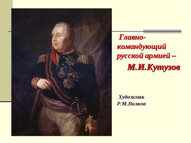 Главно- командующий русской армией – М.И.Кутузов Художник Р.М.Волков