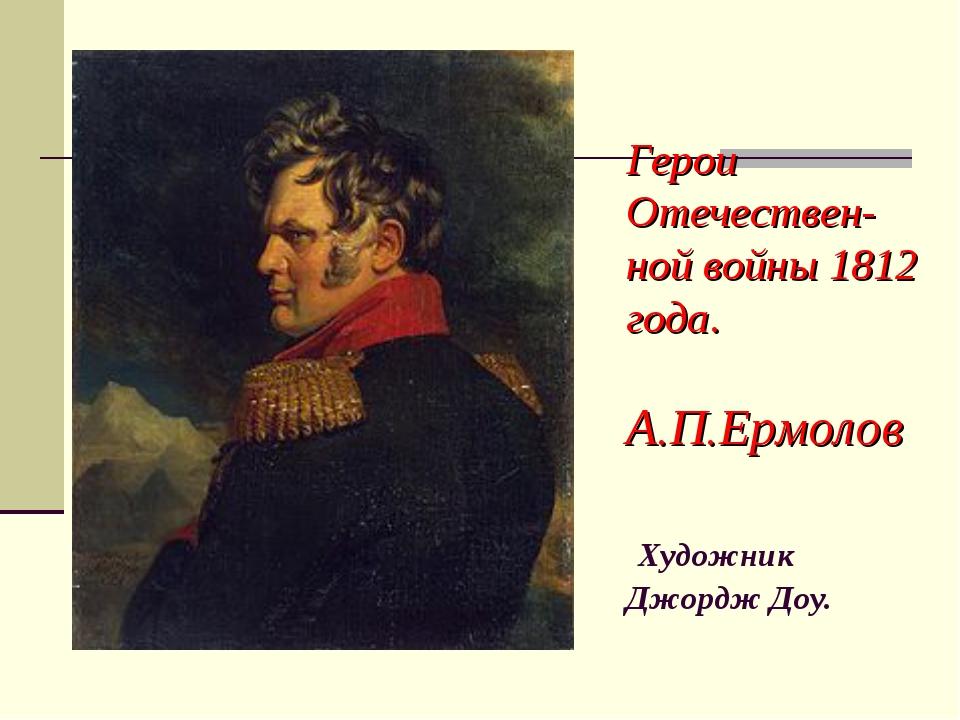 Герои Отечествен- ной войны 1812 года. А.П.Ермолов Художник Джордж Доу.