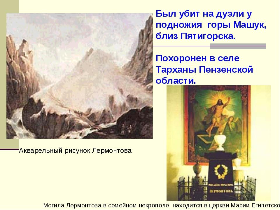 Был убит на дуэли у подножия горы Машук, близ Пятигорска. Похоронен в селе Та...