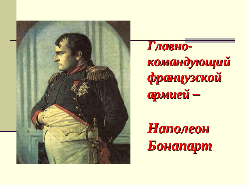 Главно- командующий французской армией – Наполеон Бонапарт