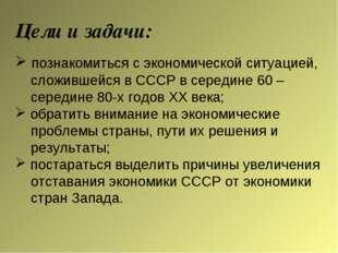 Цели и задачи: познакомиться с экономической ситуацией, сложившейся в СССР в