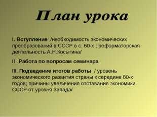 I. Вступление /необходимость экономических преобразований в СССР в с. 60-х ;