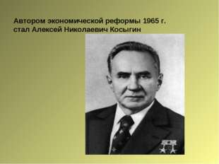 Автором экономической реформы 1965 г. стал Алексей Николаевич Косыгин