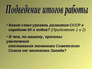 Каким стал уровень развития СССР к середине 80-х годов? (Приложение 1 и 2) В