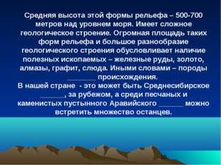 Средняя высота этой формы рельефа – 500-700 метров над уровнем моря. Имеет сл