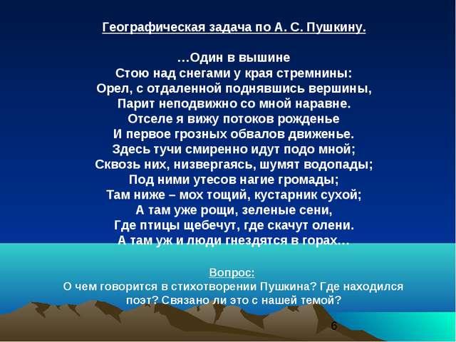 Географическая задача по А. С. Пушкину. …Один в вышине Стою над снегами у кра...
