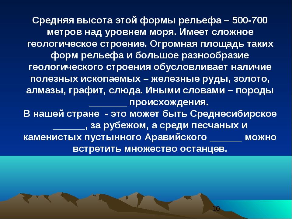 Средняя высота этой формы рельефа – 500-700 метров над уровнем моря. Имеет сл...