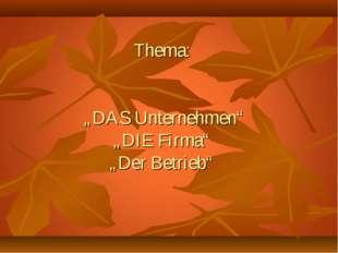 """Тhema: """"DAS Unternehmen"""" """"DIE Firma"""" """"Der Betrieb"""""""