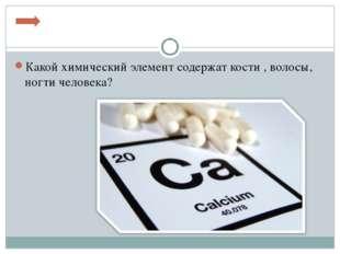 Какой химический элемент содержат кости , волосы, ногти человека?