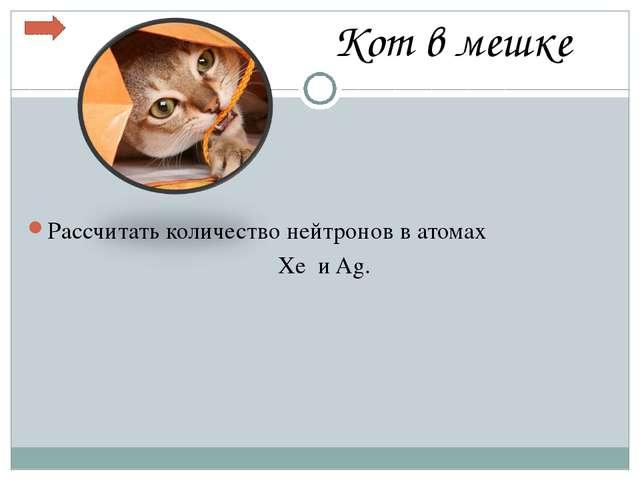 Кот в мешке Рассчитать количество нейтронов в атомах Xe и Ag.