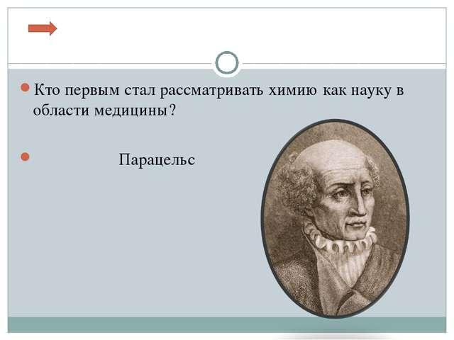 Кто первым стал рассматривать химию как науку в области медицины? Парацельс