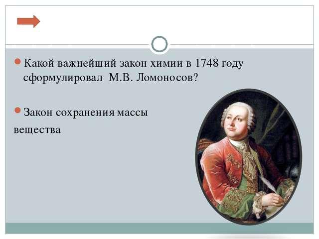 Какой важнейший закон химии в 1748 году сформулировал М.В. Ломоносов? Закон с...