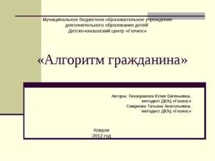 «Алгоритм гражданина» Авторы: Тихонравова Юлия Евгеньевна, методист ДЮЦ «Гели
