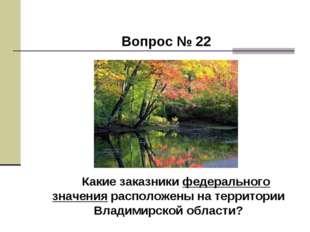 Вопрос № 22 Какие заказники федерального значения расположены на территории