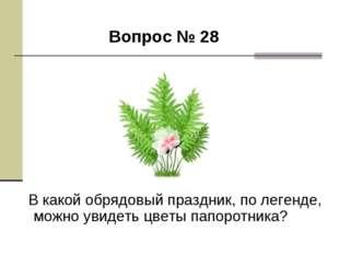 Вопрос № 28 В какой обрядовый праздник, по легенде, можно увидеть цветы папо